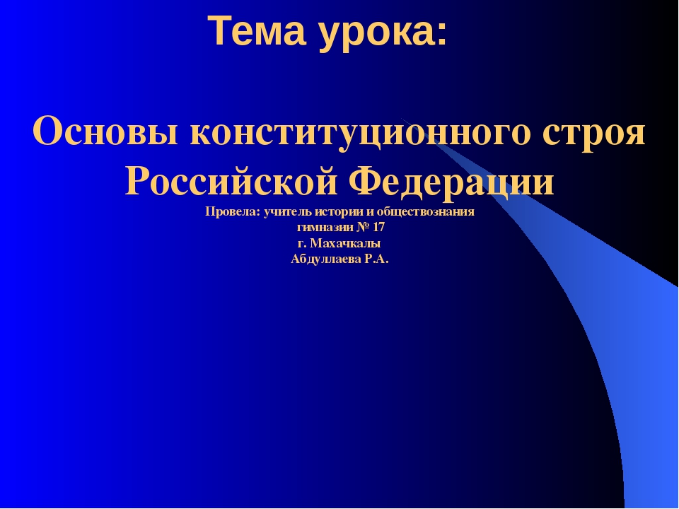 Тема урока: Основы конституционного строя Российской Федерации Провела: учите...