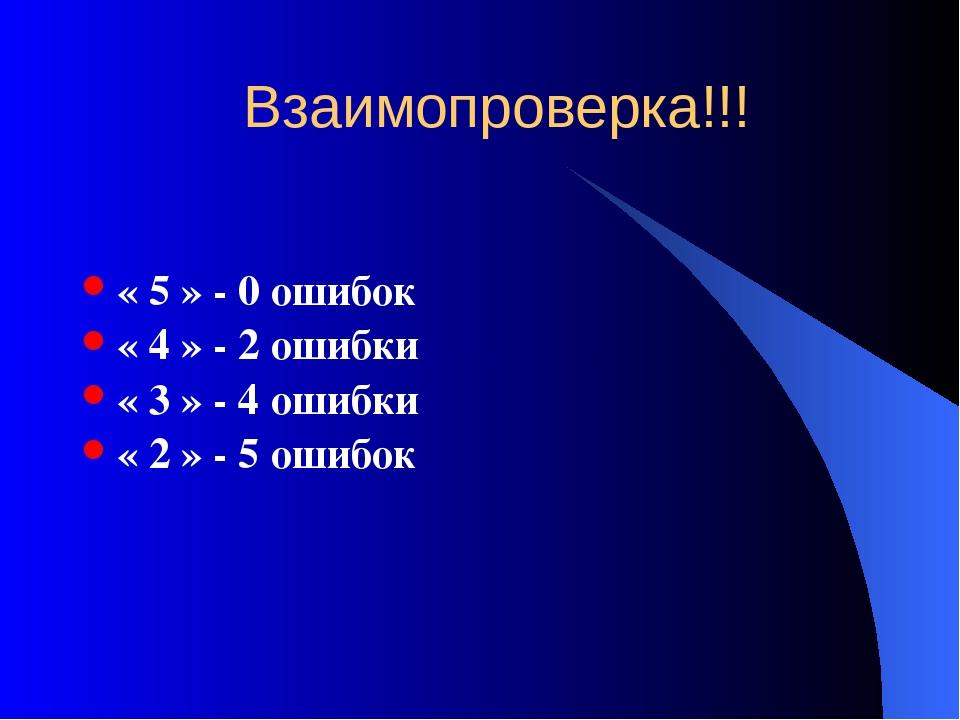 Взаимопроверка!!! « 5 » - 0 ошибок « 4 » - 2 ошибки « 3 » - 4 ошибки « 2 » -...