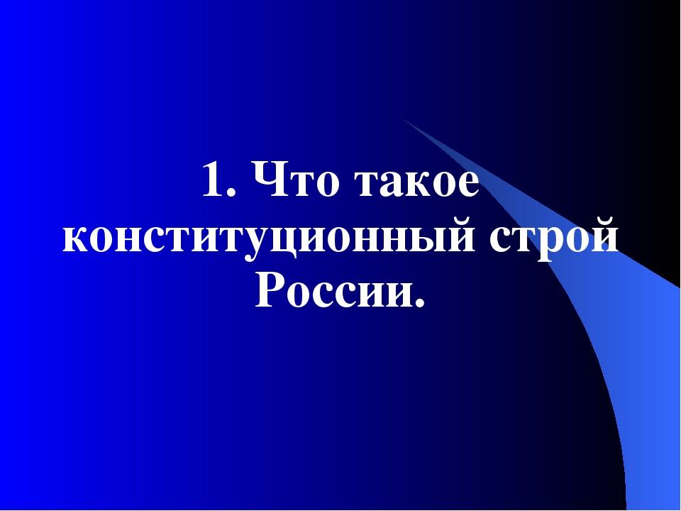 1. Что такое конституционный строй России.