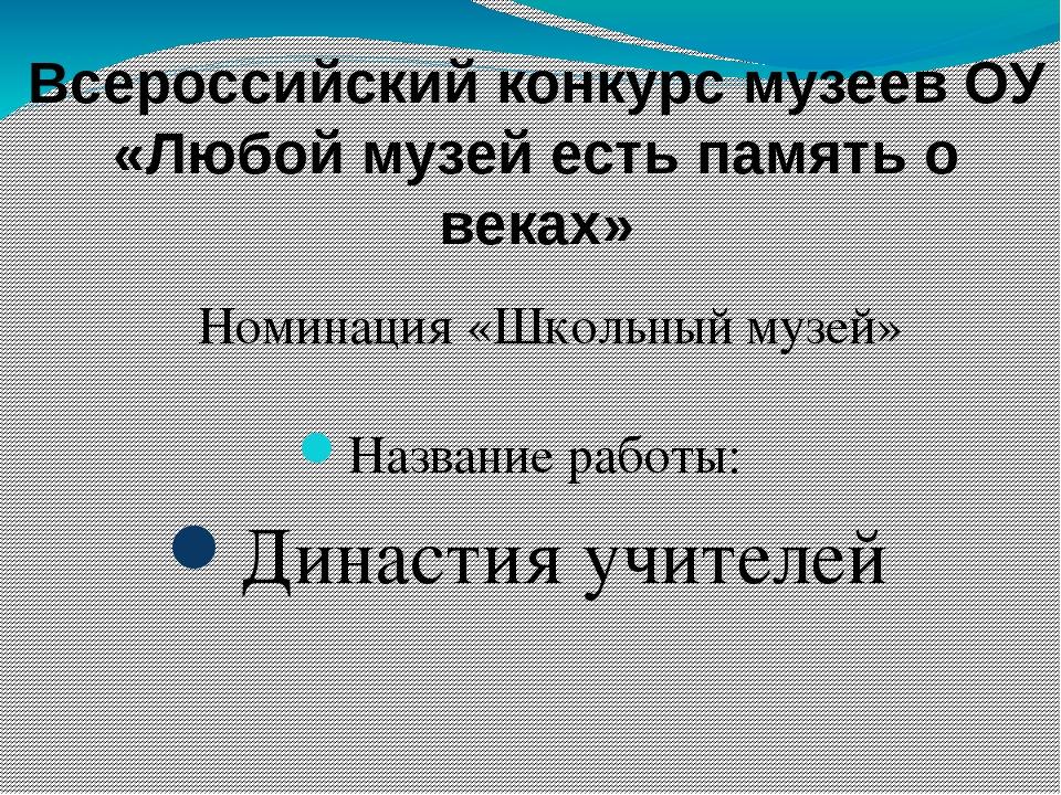 Название работы: Династия учителей Всероссийский конкурс музеев ОУ «Любой му...