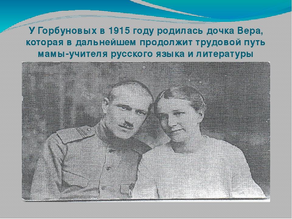 У Горбуновых в 1915 году родилась дочка Вера, которая в дальнейшем продолжит...