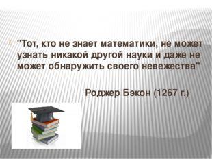 """""""Тот, кто не знает математики, не может узнать никакой другой науки и даже н"""