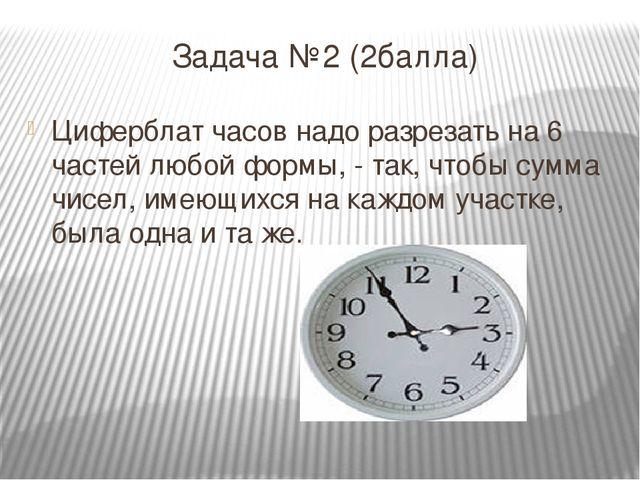 Задача №2 (2балла) Циферблат часов надо разрезать на 6 частей любой формы, -...