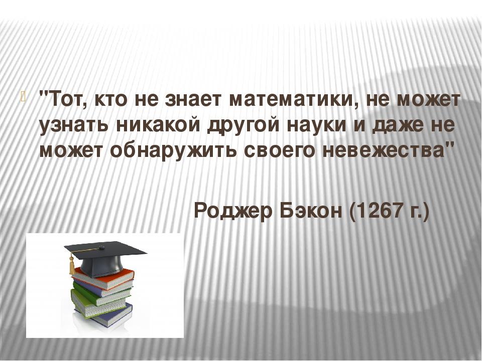 """""""Тот, кто не знает математики, не может узнать никакой другой науки и даже н..."""
