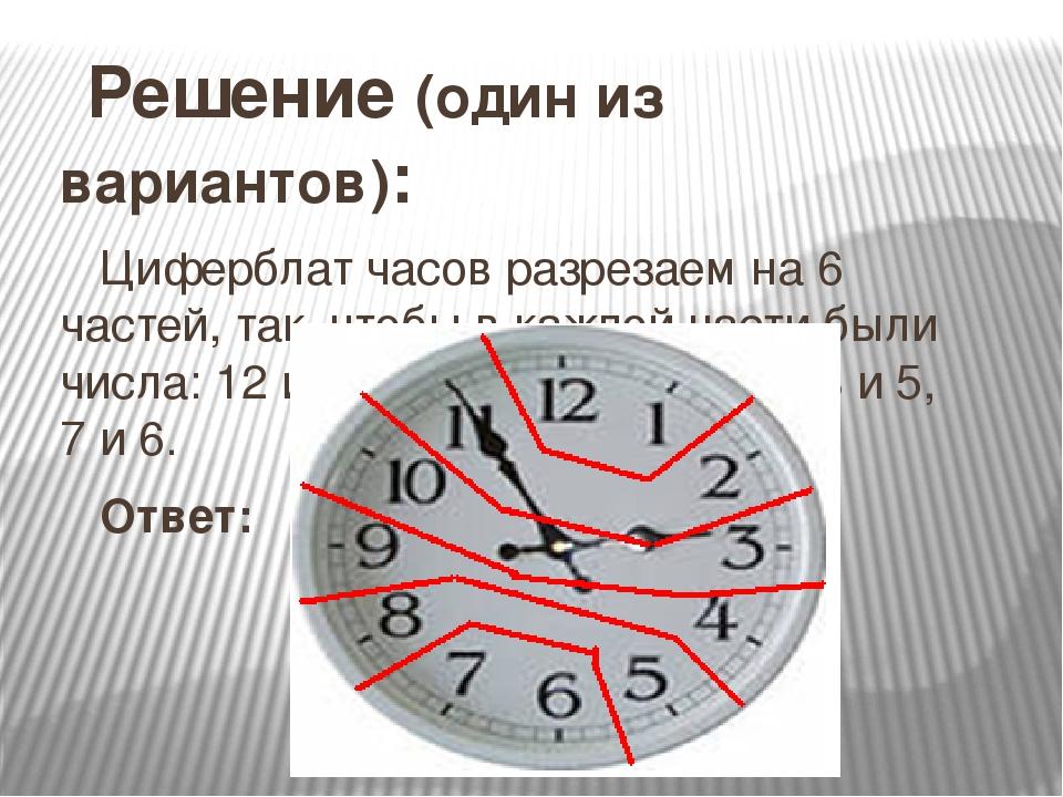 Решение (один из вариантов): Циферблат часов разрезаем на 6 частей, так, что...