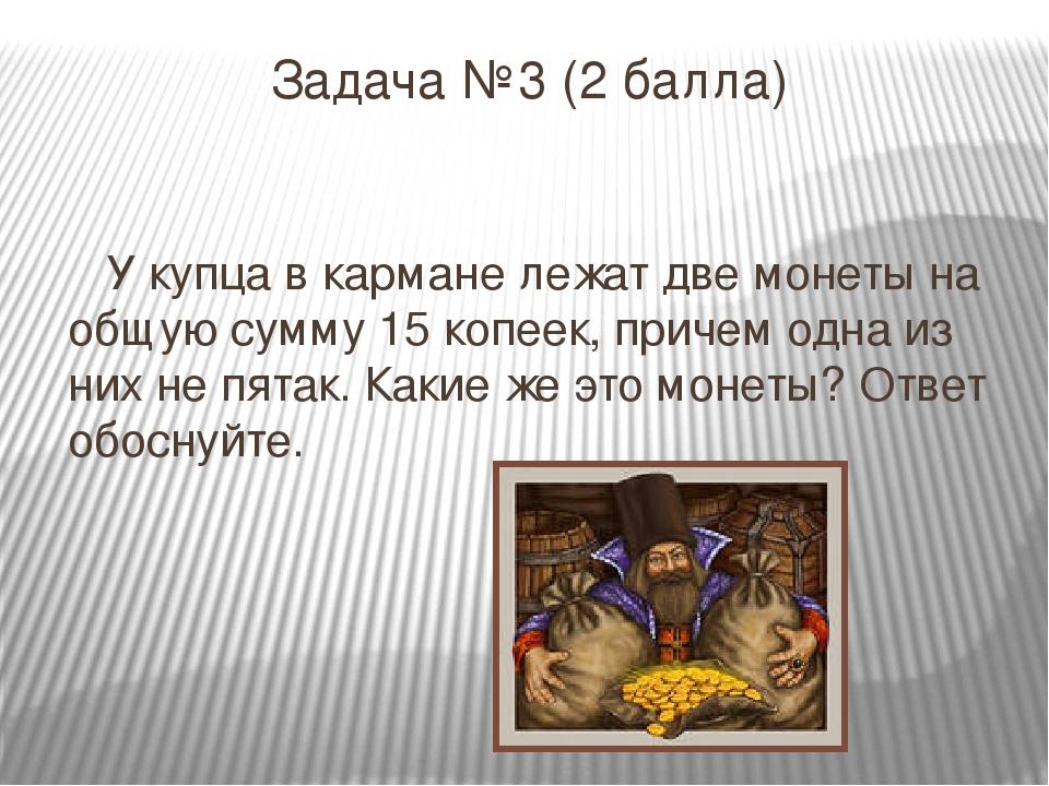 Задача №3 (2 балла) У купца в кармане лежат две монеты на общую сумму 15 копе...