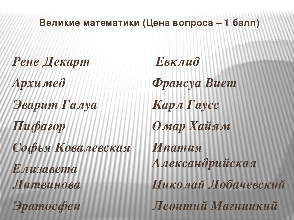 Великие математики (Цена вопроса – 1 балл) Рене Декарт Архимед Эварит Галуа П...