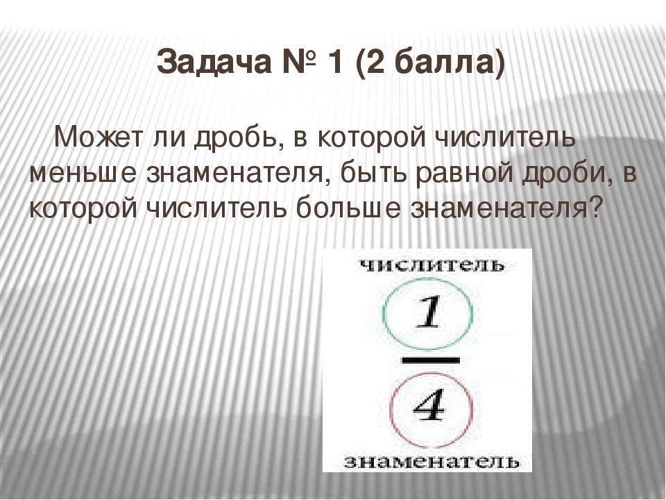 Задача № 1 (2 балла) Может ли дробь, в которой числитель меньше знаменателя,...