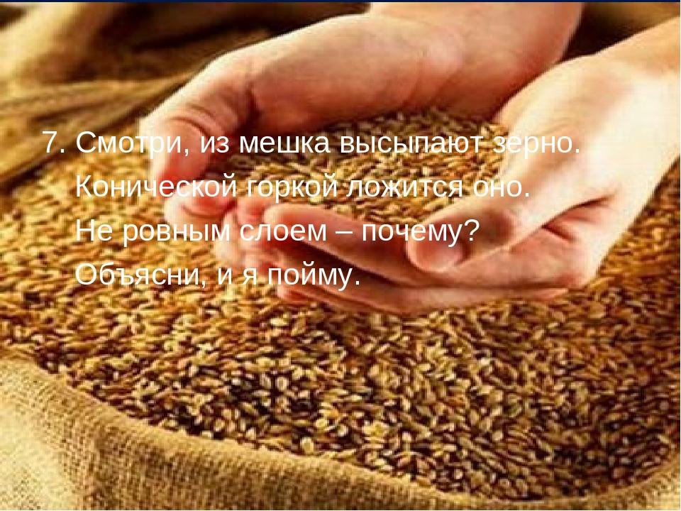7. Смотри, из мешка высыпают зерно. Конической горкой ложится оно. Не ровным...
