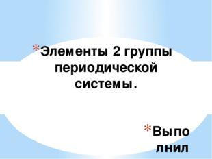 Выполнила: Крылова Мария Элементы 2 группы периодической системы.