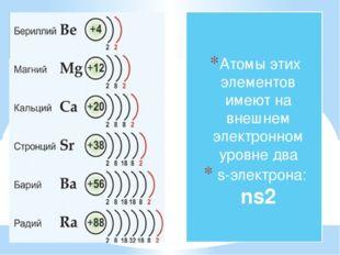 Атомы этих элементов имеют на внешнем электронном уровне два s-электрона: ns2