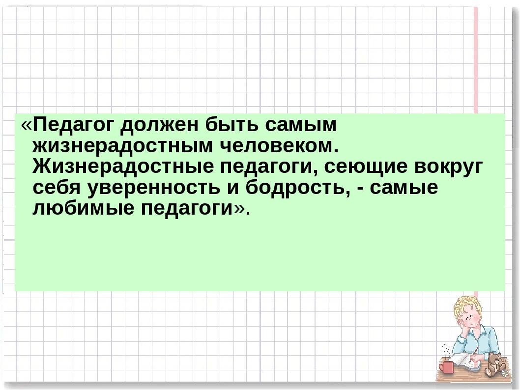 «Педагог должен быть самым жизнерадостным человеком. Жизнерадостные педагоги...