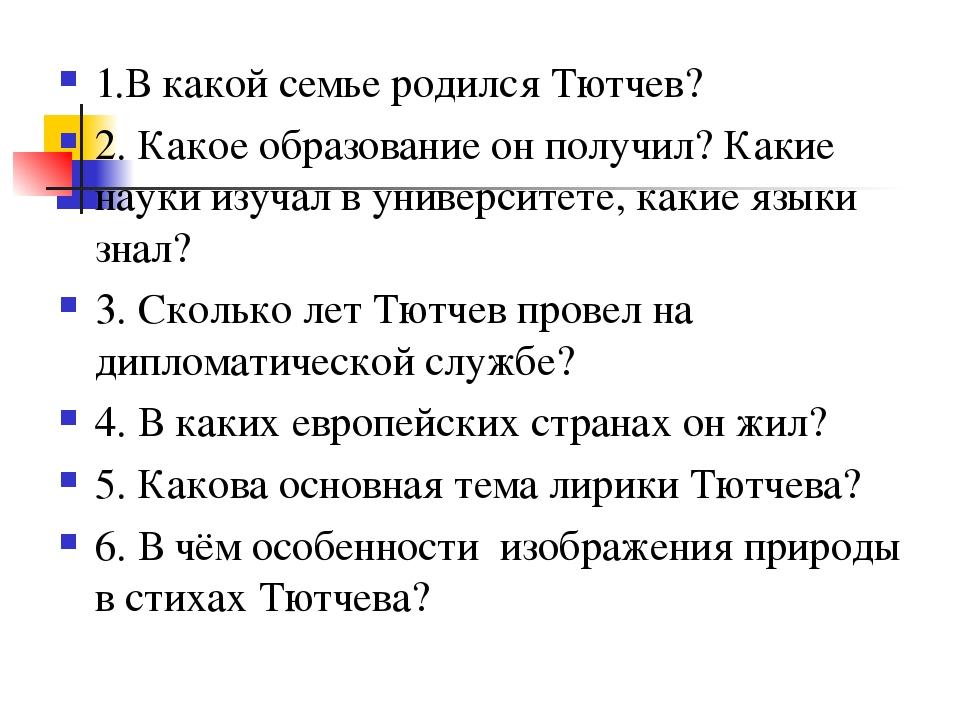 1.В какой семье родился Тютчев? 2. Какое образование он получил? Какие науки...