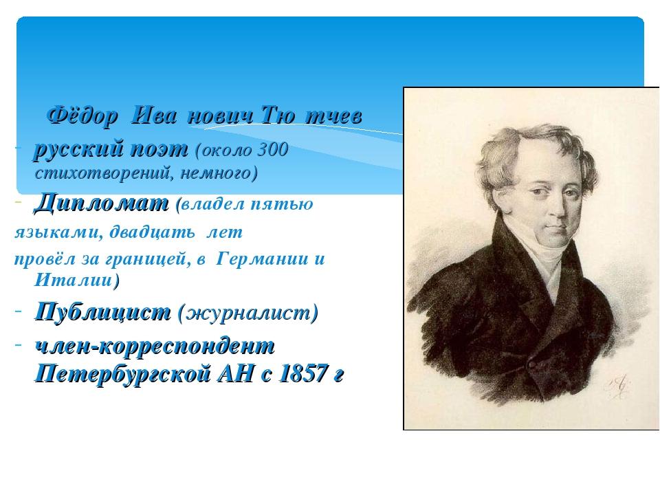 Фёдор Ива́нович Тю́тчев русский поэт (около 300 стихотворений, немного) Дипл...