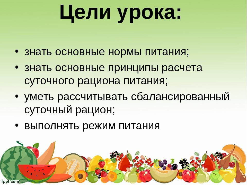 Цели урока: знать основные нормы питания; знать основные принципы расчета су...