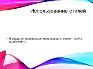 Использование стилей В создании презентации использованы контент сайта puzzle