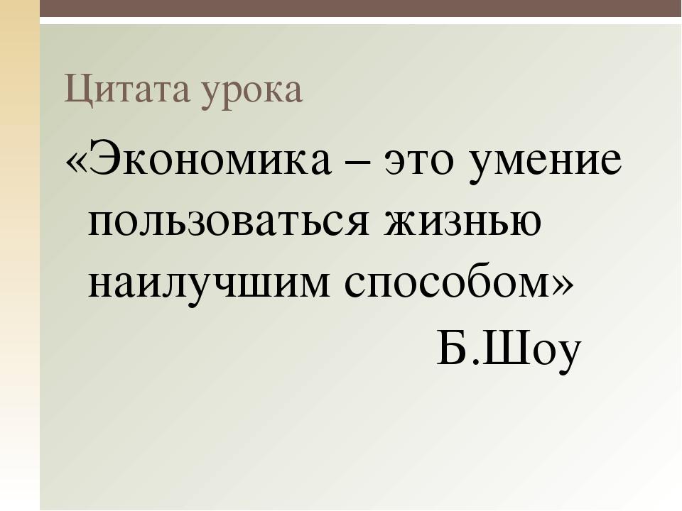 «Экономика – это умение пользоваться жизнью наилучшим способом» Б.Шоу Цитата...