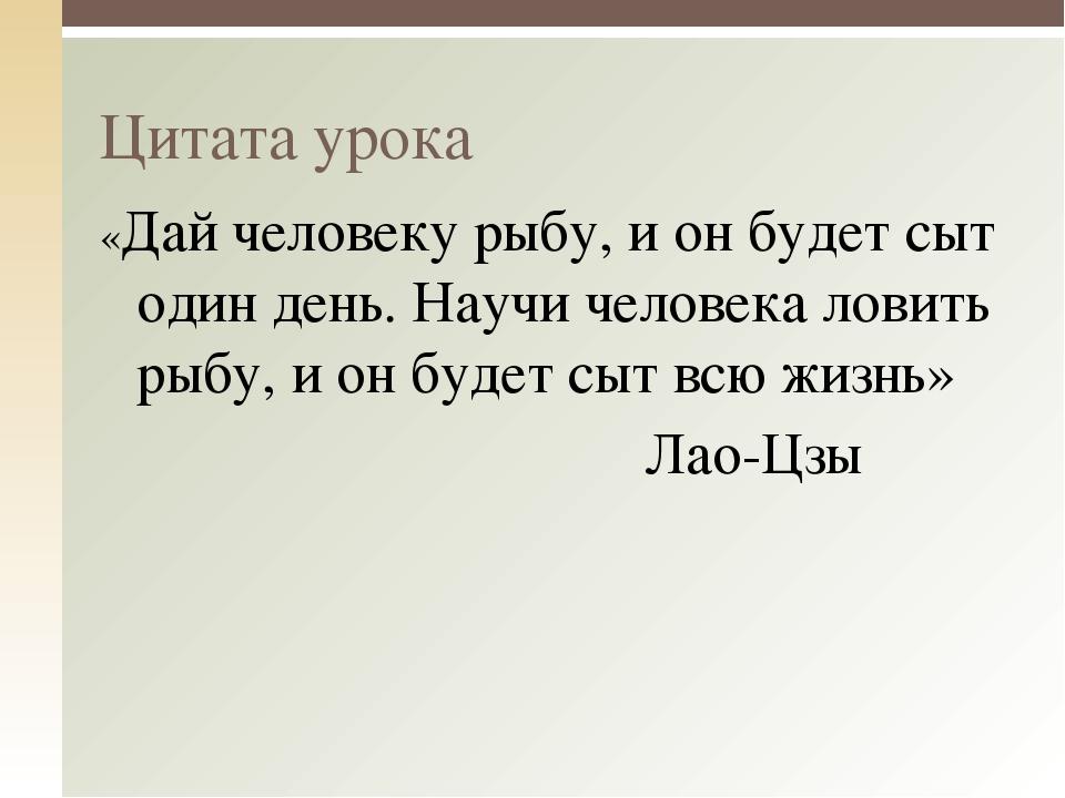 «Дай человеку рыбу, и он будет сыт один день. Научи человека ловить рыбу, и о...