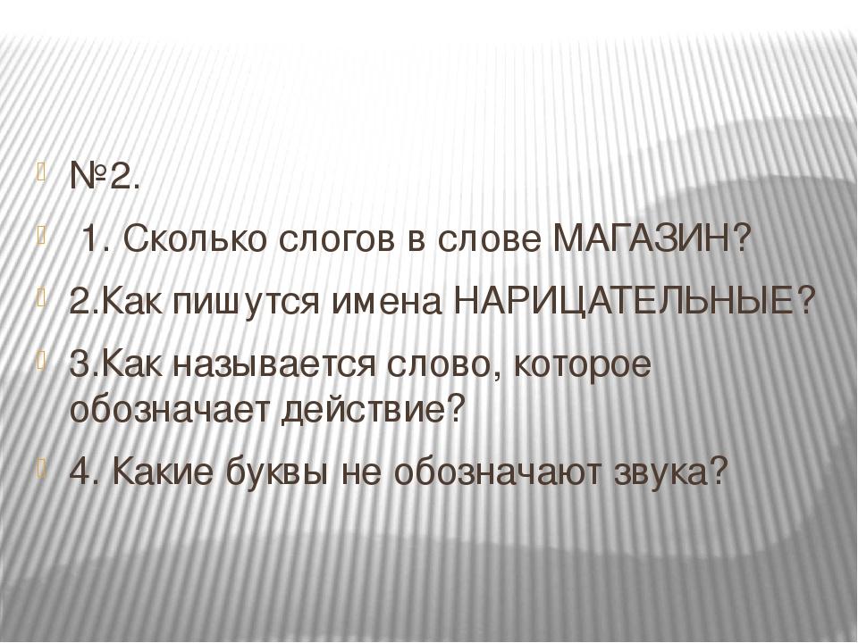 №2. 1. Сколько слогов в слове МАГАЗИН? 2.Как пишутся имена НАРИЦАТЕЛЬНЫЕ? 3.К...
