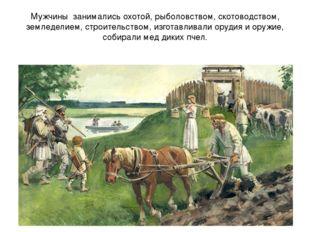 Мужчины занимались охотой, рыболовством, скотоводством, земледелием, строител