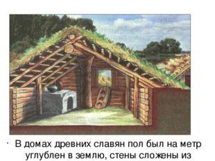 В домах древних славян пол был на метр углублен в землю, стены сложены из то