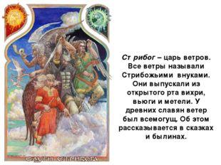 Стрибог – царь ветров. Все ветры называли Стрибожьими внуками. Они выпускали