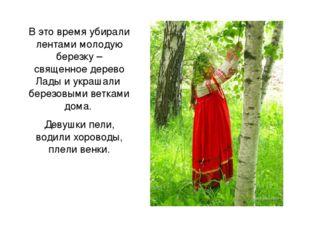 В это время убирали лентами молодую березку – священное дерево Лады и украшал