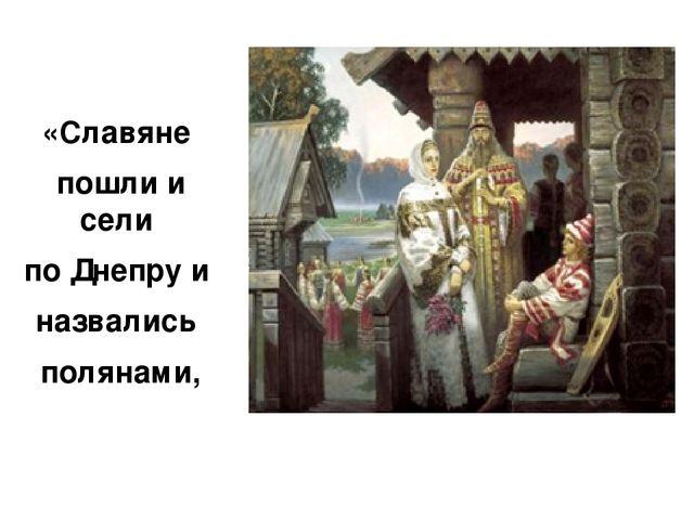 «Славяне пошли и сели по Днепру и назвались полянами,