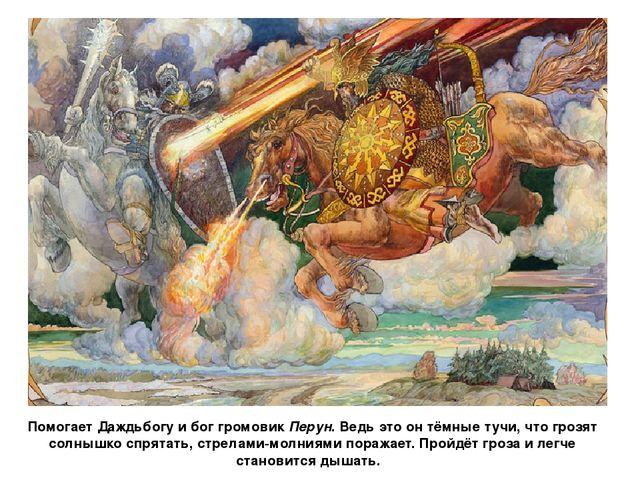 Помогает Даждьбогу и бог громовик Перун. Ведь это он тёмные тучи, что грозят...