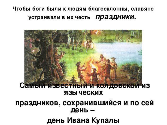 Чтобы боги были к людям благосклонны, славяне устраивали в их честь праздники...