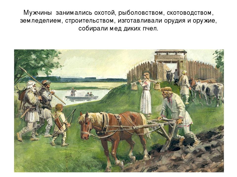 Мужчины занимались охотой, рыболовством, скотоводством, земледелием, строител...