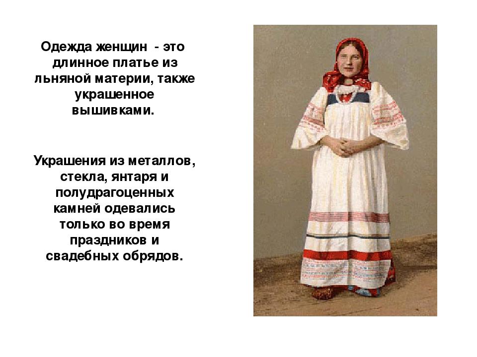 Одежда женщин - это длинное платье из льняной материи, также украшенное вышив...