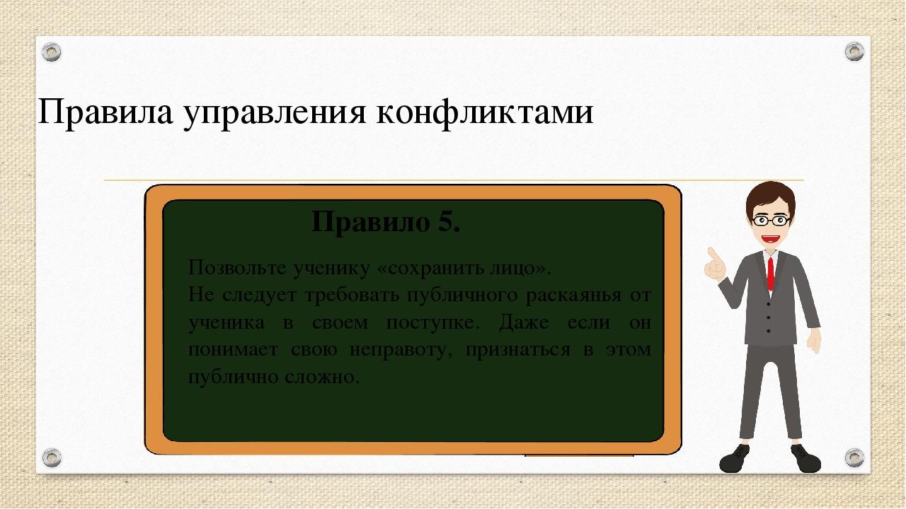 Правила управления конфликтами Правило 5. Позвольте ученику «сохранить лицо»....