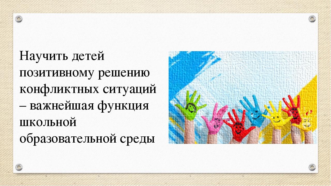 Научить детей позитивному решению конфликтных ситуаций – важнейшая функция шк...