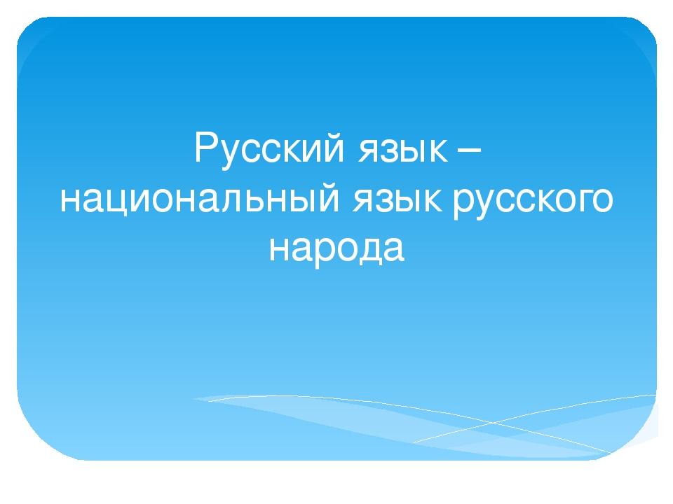Русский язык – национальный язык русского народа