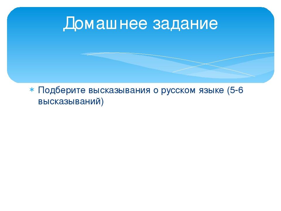 Подберите высказывания о русском языке (5-6 высказываний) Домашнее задание