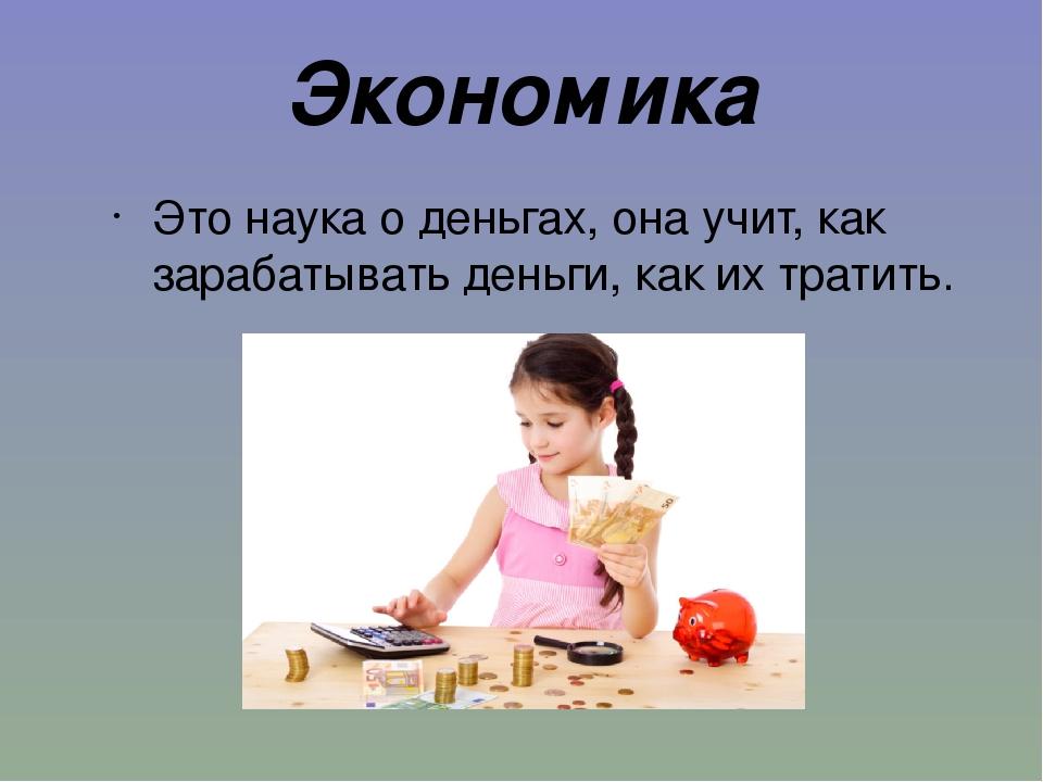 Экономика Это наука о деньгах, она учит, как зарабатывать деньги, как их трат...