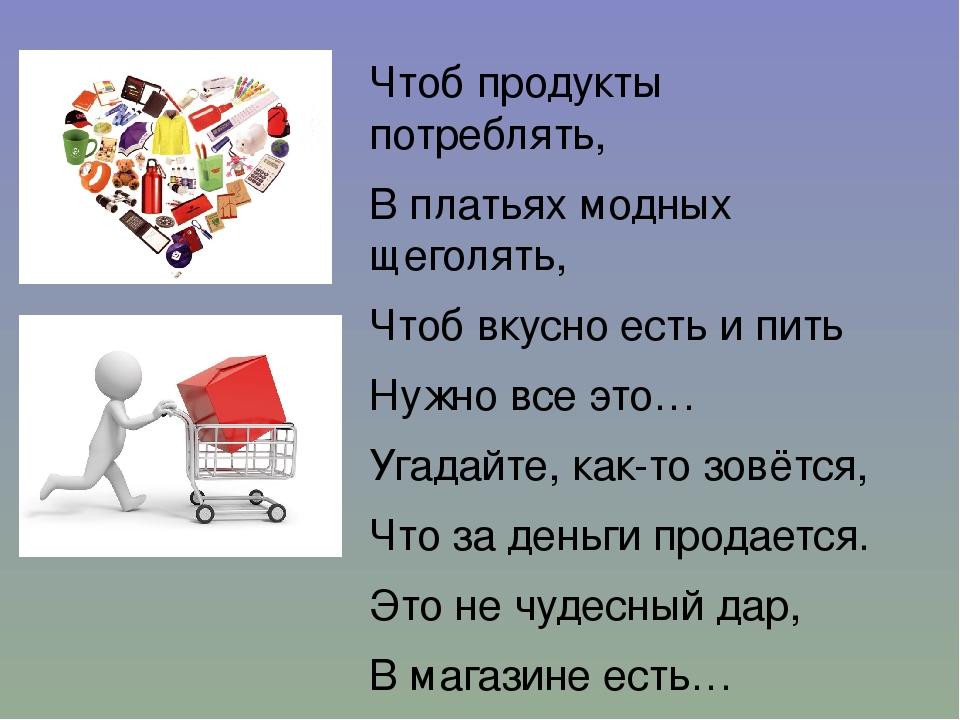 Чтоб продукты потреблять, В платьях модных щеголять, Чтоб вкусно есть и пить...