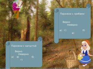 Пирожки с капустой Верно Неверно а) в) б) г) Пирожки с грибами Верно Неверно