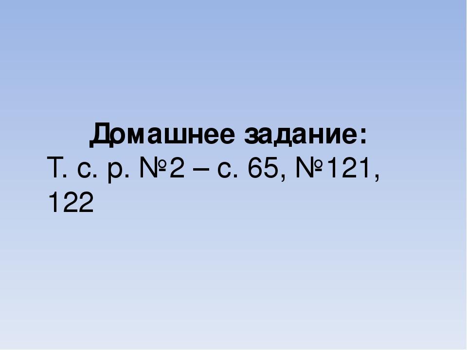 Домашнее задание: Т. с. р. №2 – с. 65, №121, 122