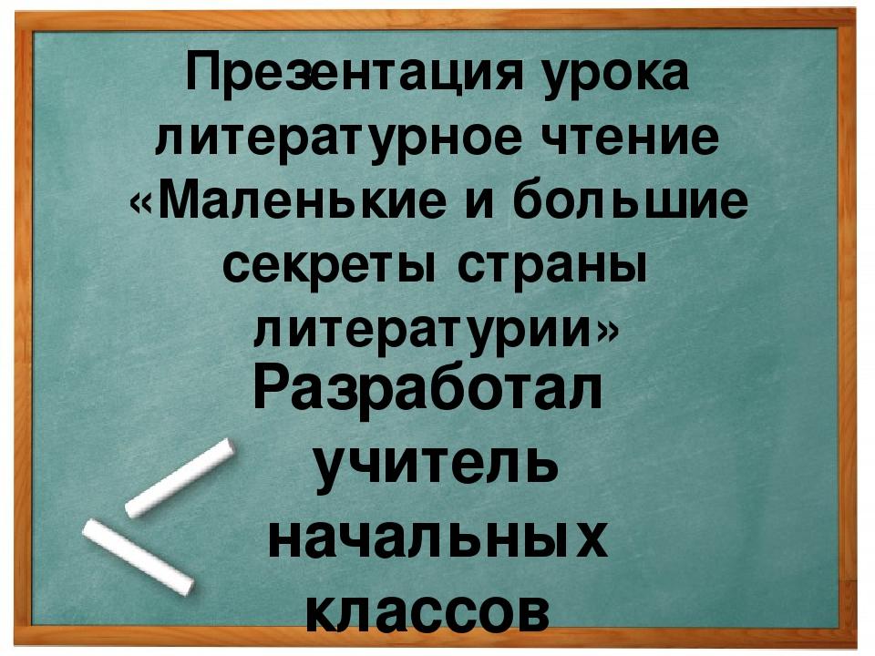 Презентация урока литературное чтение «Маленькие и большие секреты страны лит...