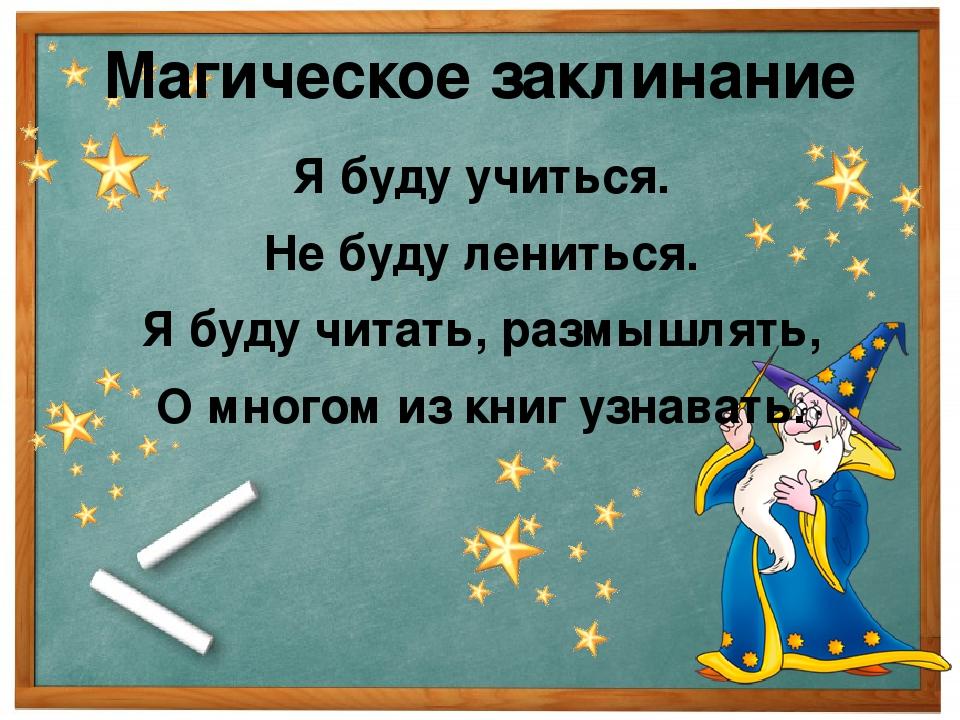 Магическое заклинание Я буду учиться. Не буду лениться. Я буду читать, размыш...