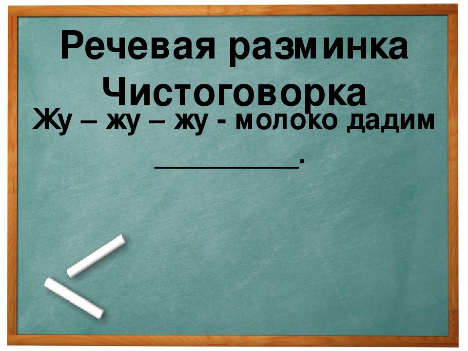 Речевая разминка Чистоговорка Жу – жу – жу - молоко дадим _________.