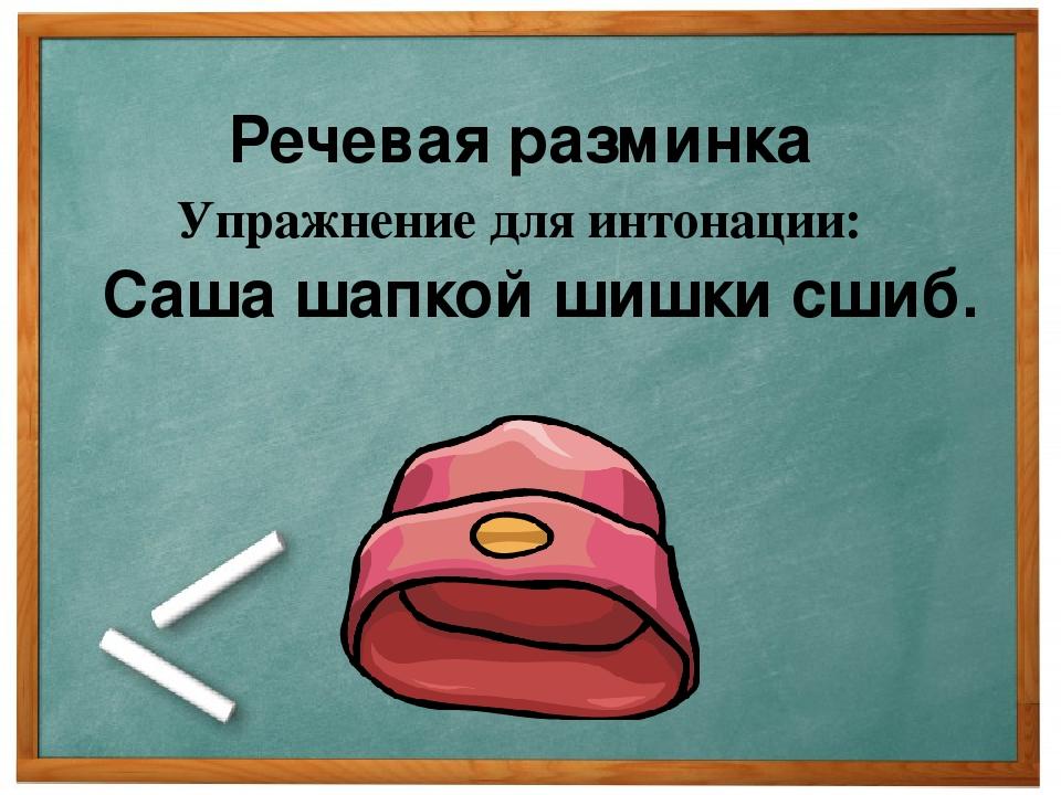 Речевая разминка Упражнение для интонации: Саша шапкой шишки сшиб.