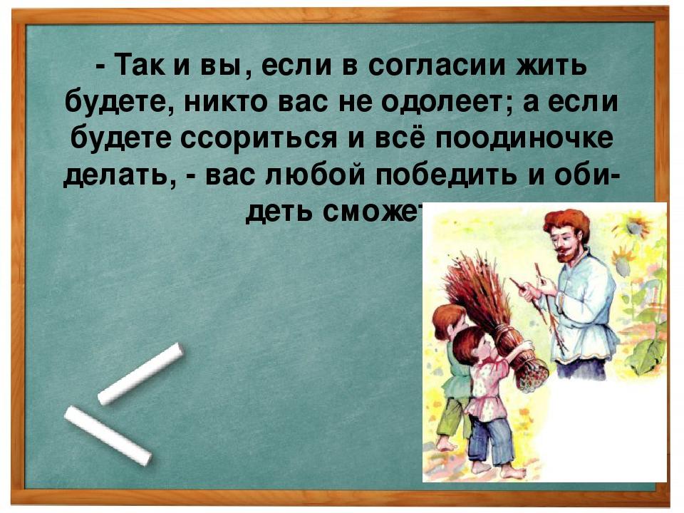 - Так и вы, если в согласии жить будете, никто вас не одолеет; а если будете...