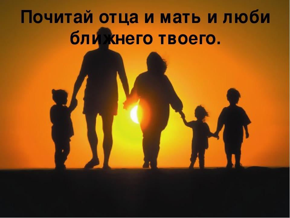Почитай отца и мать и люби ближнего твоего.
