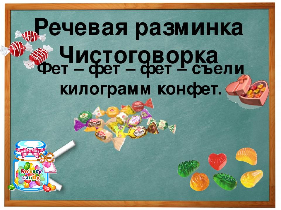 Речевая разминка Чистоговорка Фет – фет – фет – съели килограмм конфет.