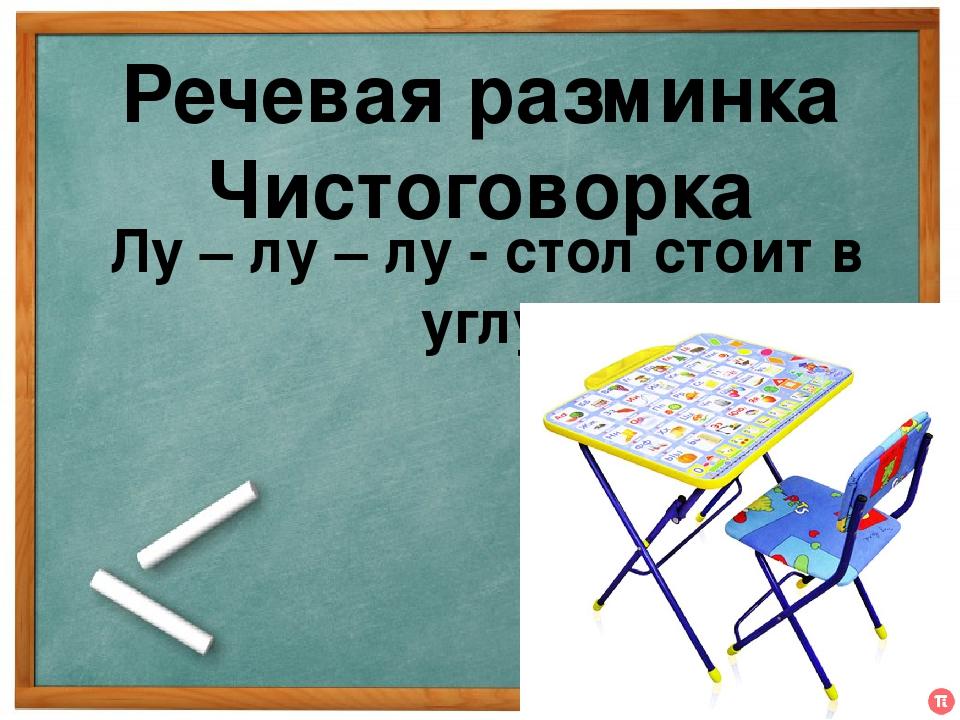 Речевая разминка Чистоговорка Лу – лу – лу - стол стоит в углу.