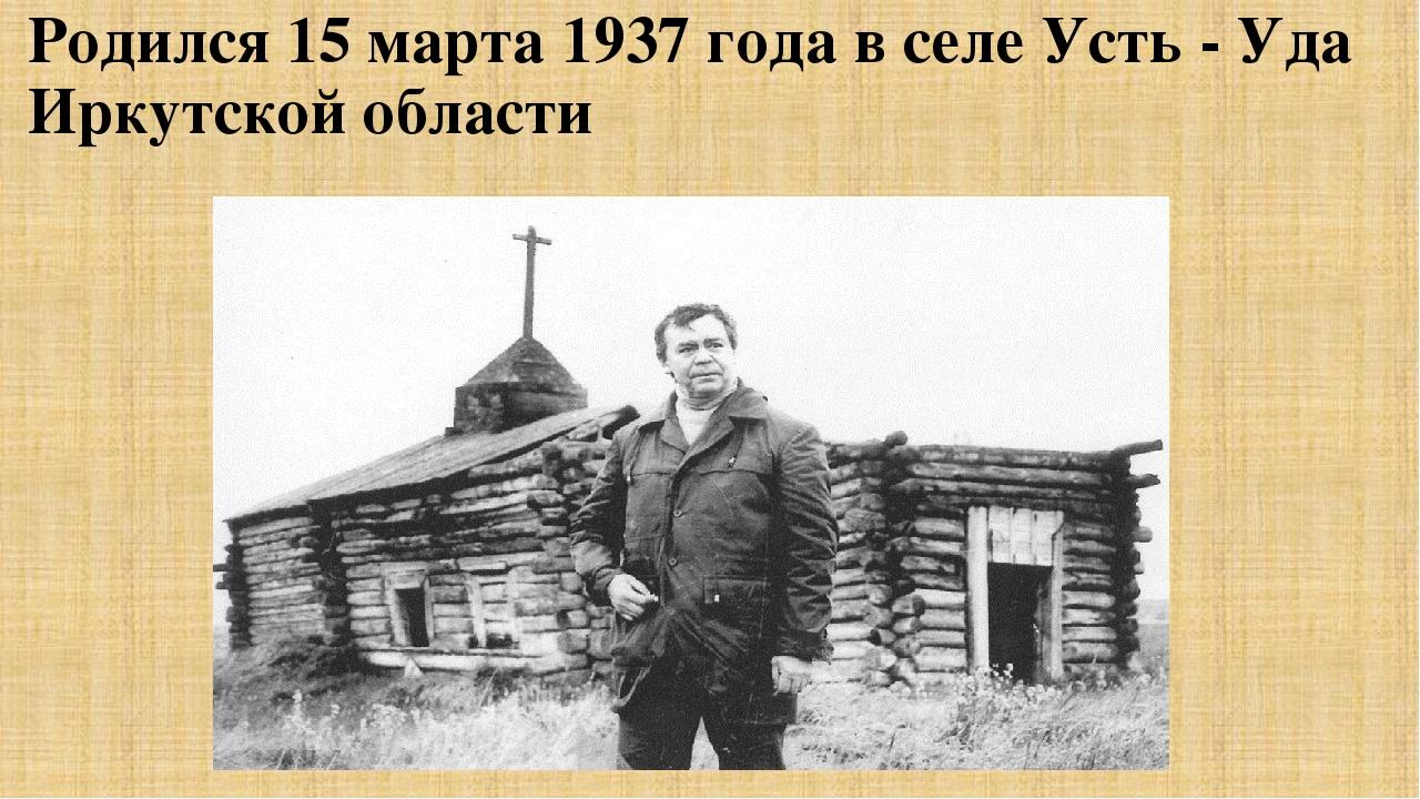 Родился 15 марта 1937 года в селе Усть - Уда Иркутской области