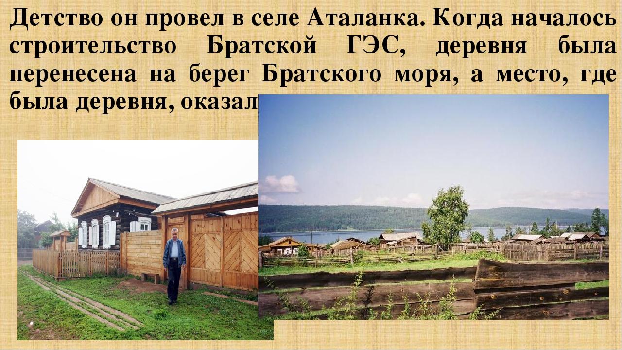 Детство он провел в селе Аталанка. Когда началось строительство Братской ГЭС,...